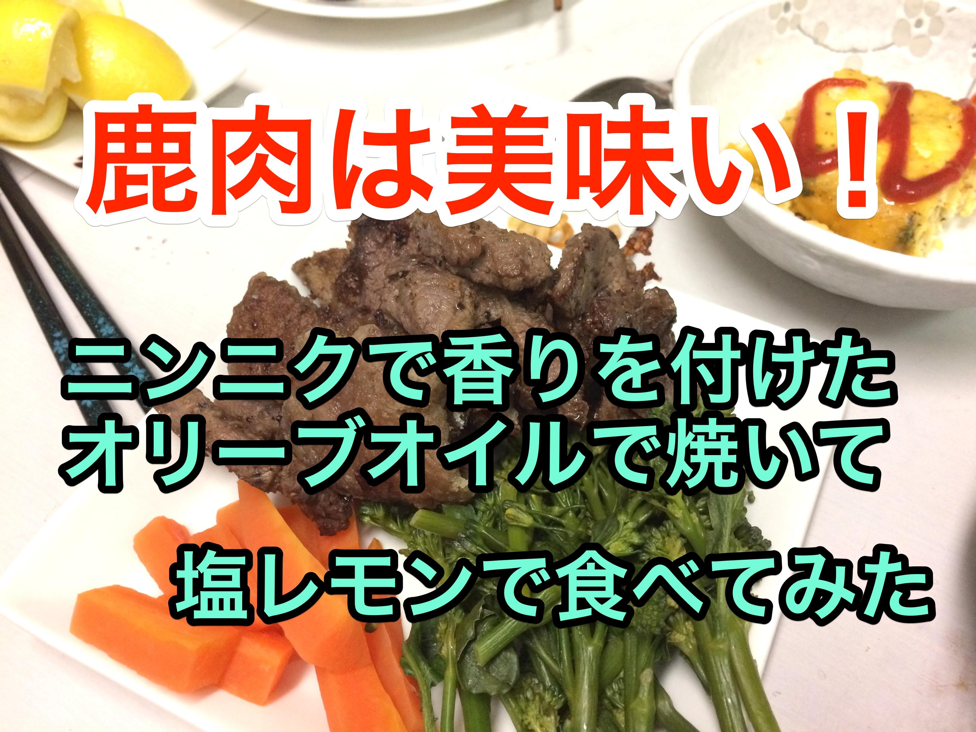 鹿肉は美味い!ニンニク風味のオリーブオイルで焼いて、塩レモンで食べてみた