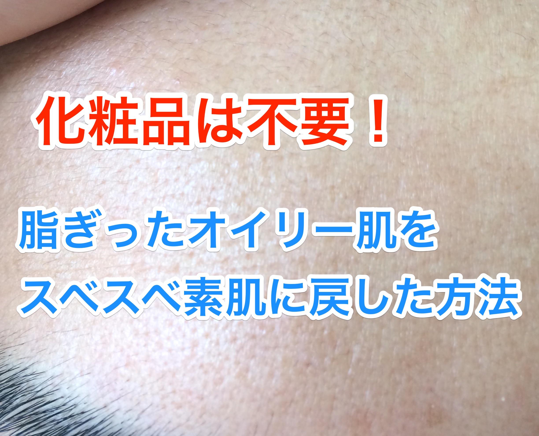 【化粧品は不要】僕が脂ぎった顔(オイリー肌)をスベスベの素肌に戻した方法