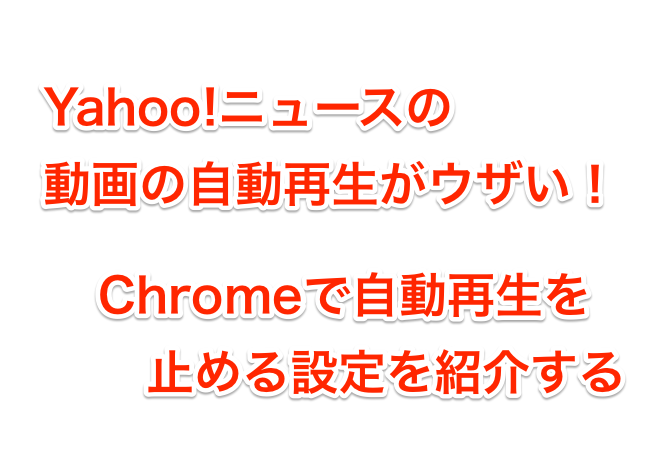 Yahoo!ニュースの動画の自動再生がウザい!Chromeで止める方法を紹介する